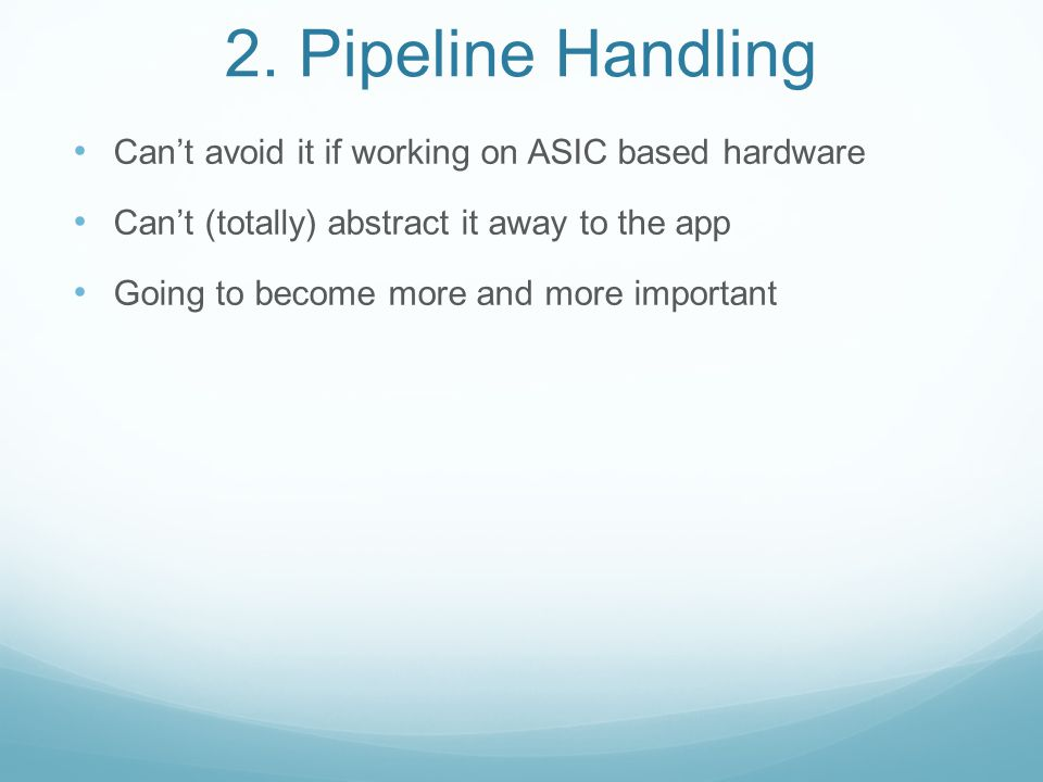 2. Pipeline Handling Can't avoid it if working on ASIC based hardware Can't (totally) abstract it away to the app Going to become more and more import