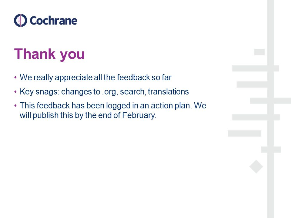 Thank you We really appreciate all the feedback so far Key snags: changes to.org, search, translations This feedback has been logged in an action plan.