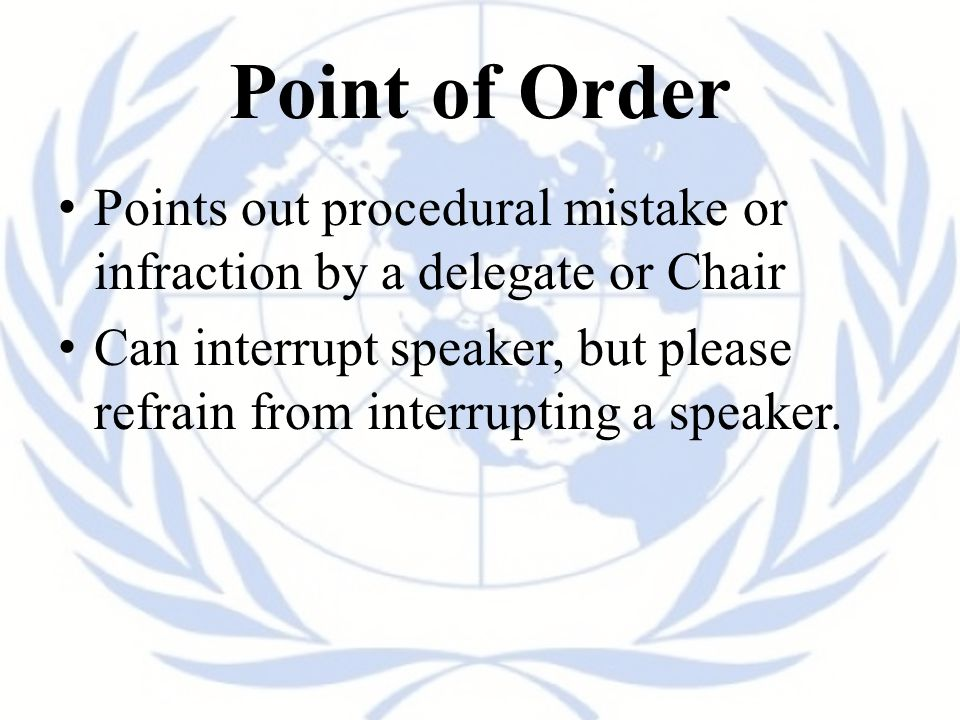Point of Order Points out procedural mistake or infraction by a delegate or Chair Can interrupt speaker, but please refrain from interrupting a speaker.