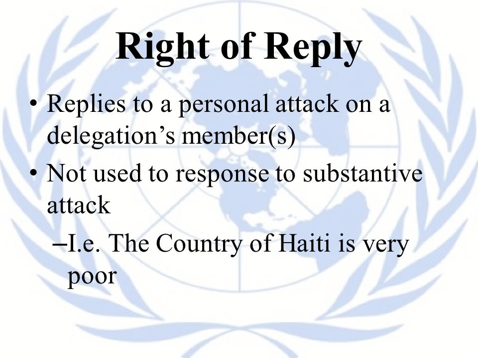 Right of Reply Replies to a personal attack on a delegation's member(s) Not used to response to substantive attack – I.e.