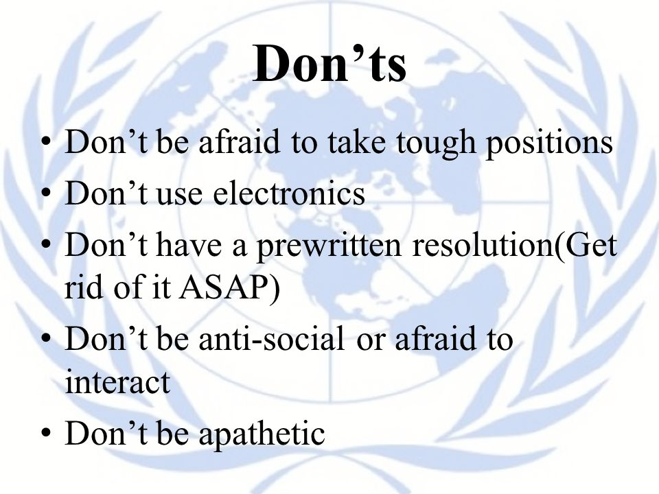 Don'ts Don't be afraid to take tough positions Don't use electronics Don't have a prewritten resolution(Get rid of it ASAP) Don't be anti-social or afraid to interact Don't be apathetic