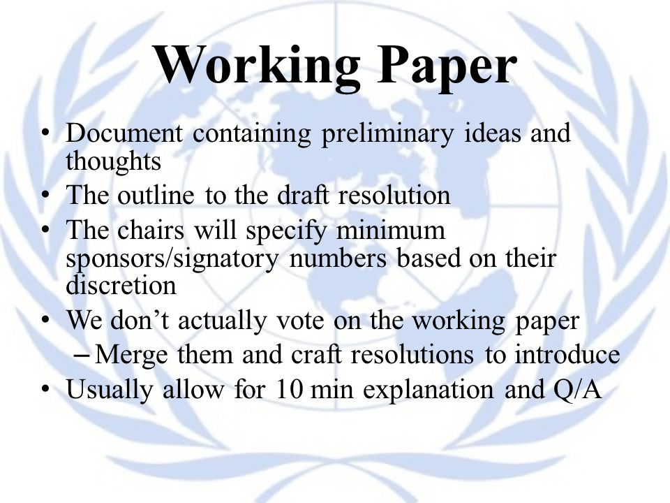 Working Paper Document containing preliminary ideas and thoughts The outline to the draft resolution The chairs will specify minimum sponsors/signatory numbers based on their discretion We don't actually vote on the working paper – Merge them and craft resolutions to introduce Usually allow for 10 min explanation and Q/A