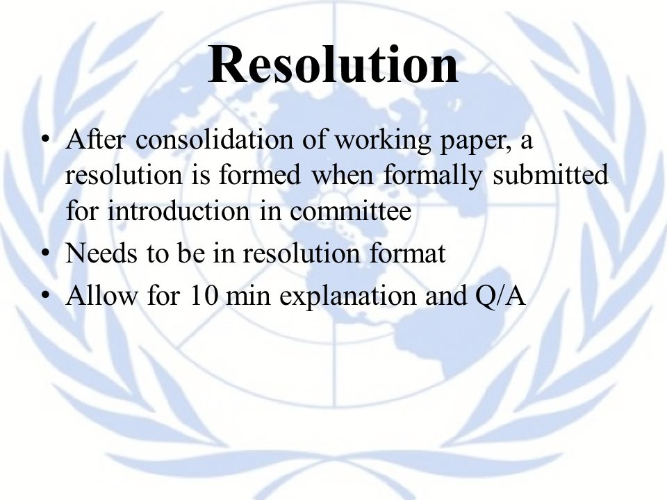 Resolution After consolidation of working paper, a resolution is formed when formally submitted for introduction in committee Needs to be in resolution format Allow for 10 min explanation and Q/A