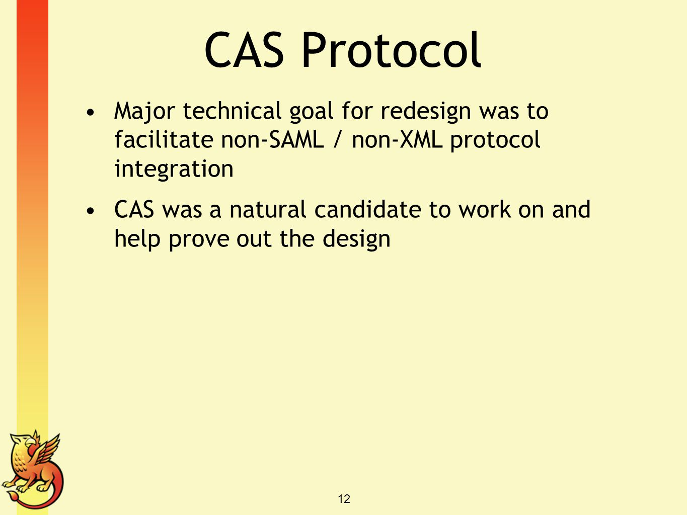CAS Protocol Major technical goal for redesign was to facilitate non-SAML / non-XML protocol integration CAS was a natural candidate to work on and he