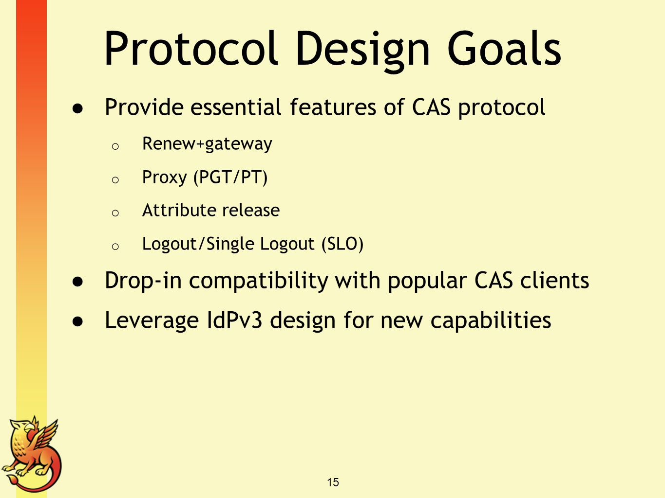 Protocol Design Goals ● Provide essential features of CAS protocol o Renew+gateway o Proxy (PGT/PT) o Attribute release o Logout/Single Logout (SLO) ●