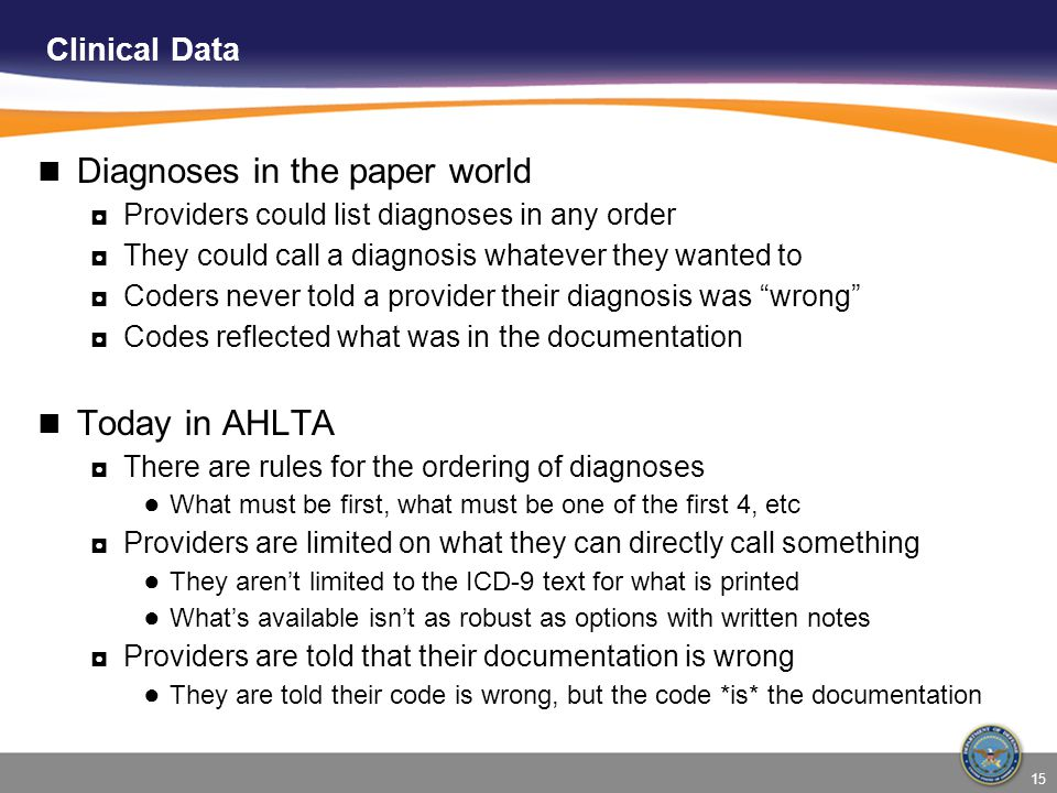 15 Clinical Data Diagnoses in the paper world ◘Providers could list diagnoses in any order ◘They could call a diagnosis whatever they wanted to ◘Coder