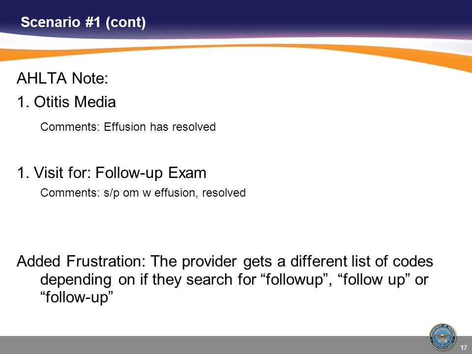 17 Scenario #1 (cont) AHLTA Note: 1. Otitis Media Comments: Effusion has resolved 1. Visit for: Follow-up Exam Comments: s/p om w effusion, resolved A