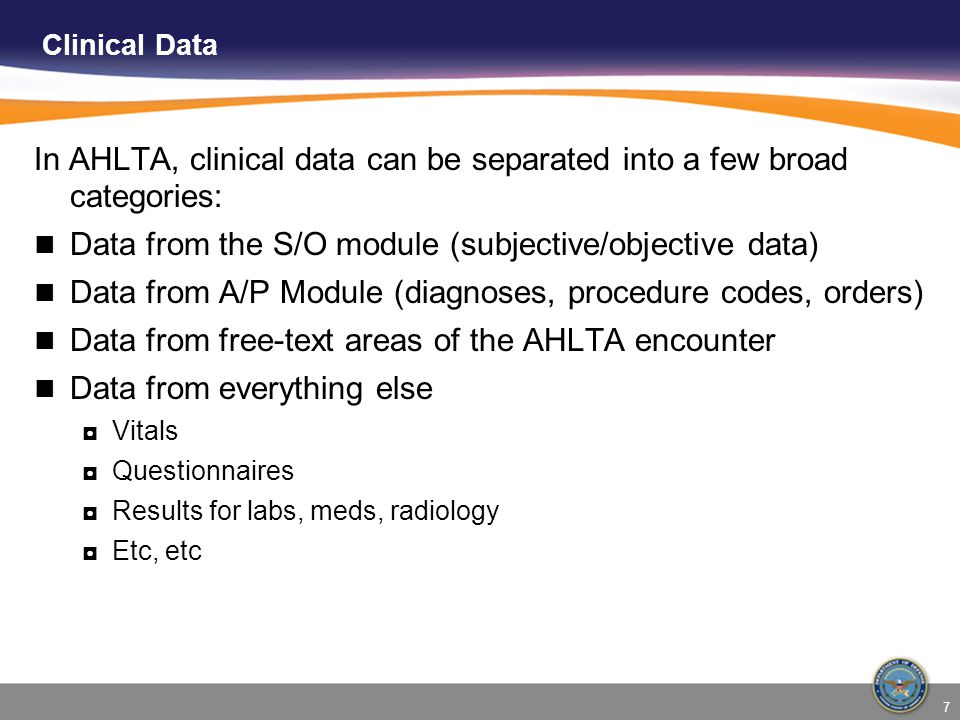 7 In AHLTA, clinical data can be separated into a few broad categories: Data from the S/O module (subjective/objective data) Data from A/P Module (dia
