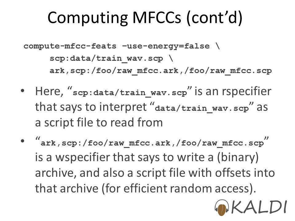 Computing MFCCs (cont'd) Here, scp:data/train_wav.scp is an rspecifier that says to interpret data/train_wav.scp as a script file to read from ark,scp:/foo/raw_mfcc.ark,/foo/raw_mfcc.scp is a wspecifier that says to write a (binary) archive, and also a script file with offsets into that archive (for efficient random access).