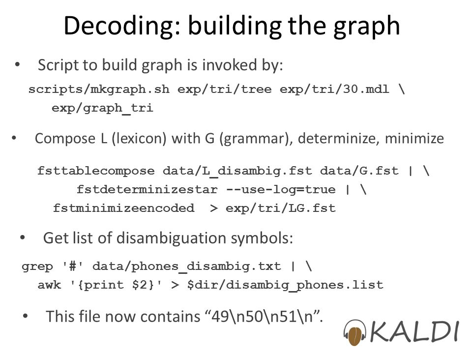 Decoding: building the graph scripts/mkgraph.sh exp/tri/tree exp/tri/30.mdl \ exp/graph_tri Compose L (lexicon) with G (grammar), determinize, minimize fsttablecompose data/L_disambig.fst data/G.fst | \ fstdeterminizestar --use-log=true | \ fstminimizeencoded > exp/tri/LG.fst Script to build graph is invoked by: Get list of disambiguation symbols: grep # data/phones_disambig.txt | \ awk {print $2} > $dir/disambig_phones.list This file now contains 49\n50\n51\n .