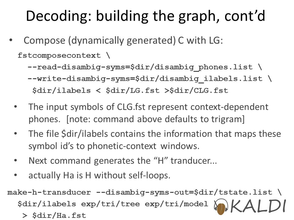 Decoding: building the graph, cont'd fstcomposecontext \ --read-disambig-syms=$dir/disambig_phones.list \ --write-disambig-syms=$dir/disambig_ilabels.list \ $dir/ilabels $dir/CLG.fst Compose (dynamically generated) C with LG: The input symbols of CLG.fst represent context-dependent phones.