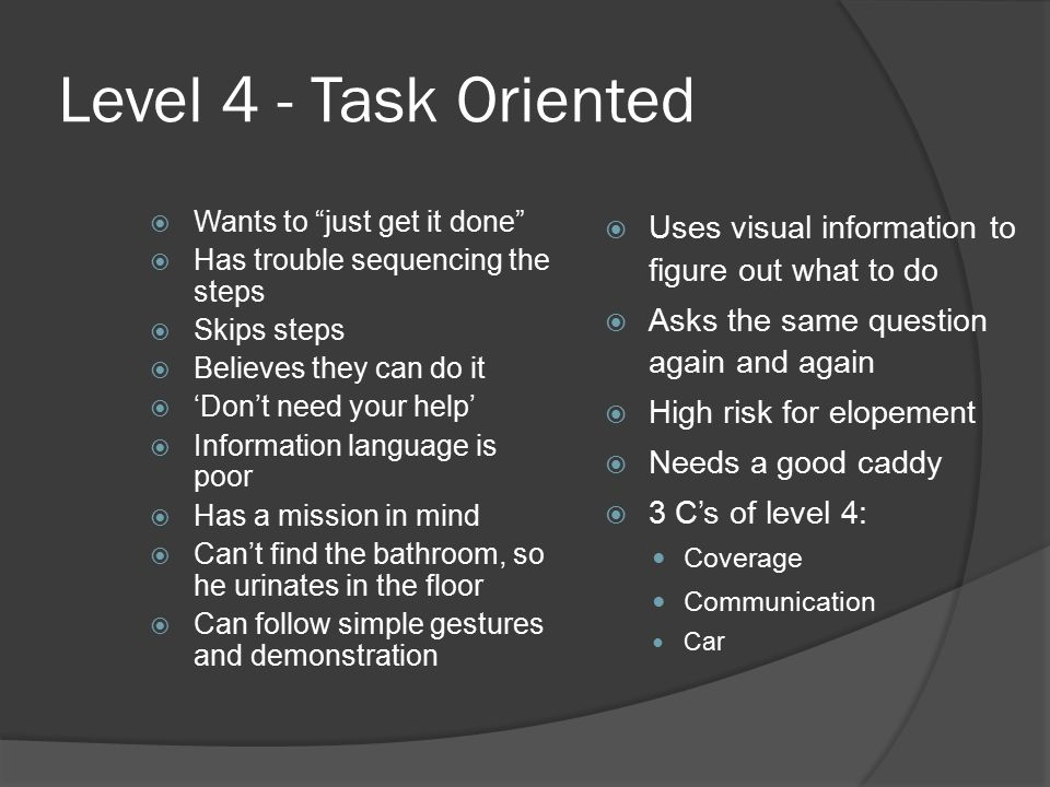 Level 4 - Task Oriented  Wants to just get it done  Has trouble sequencing the steps  Skips steps  Believes they can do it  'Don't need your help'  Information language is poor  Has a mission in mind  Can't find the bathroom, so he urinates in the floor  Can follow simple gestures and demonstration  Uses visual information to figure out what to do  Asks the same question again and again  High risk for elopement  Needs a good caddy  3 C's of level 4: Coverage Communication Car
