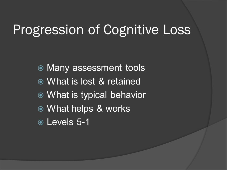 Progression of Cognitive Loss  Many assessment tools  What is lost & retained  What is typical behavior  What helps & works  Levels 5-1