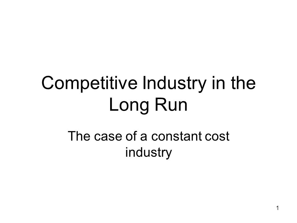 1 Competitive Industry in the Long Run The case of a constant cost industry