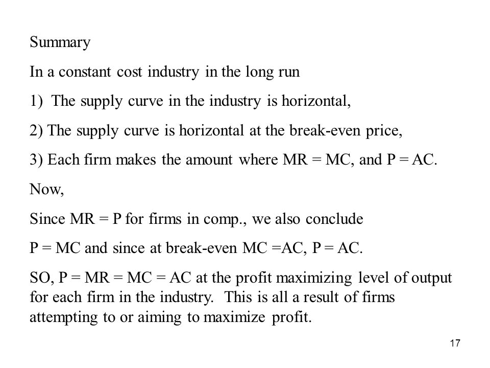17 Summary In a constant cost industry in the long run 1) The supply curve in the industry is horizontal, 2) The supply curve is horizontal at the break-even price, 3) Each firm makes the amount where MR = MC, and P = AC.