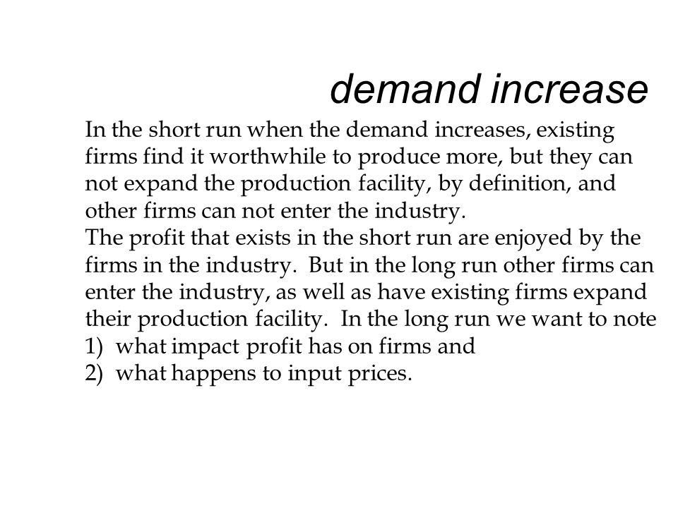 demand increase In the short run when the demand increases, existing firms find it worthwhile to produce more, but they can not expand the production facility, by definition, and other firms can not enter the industry.