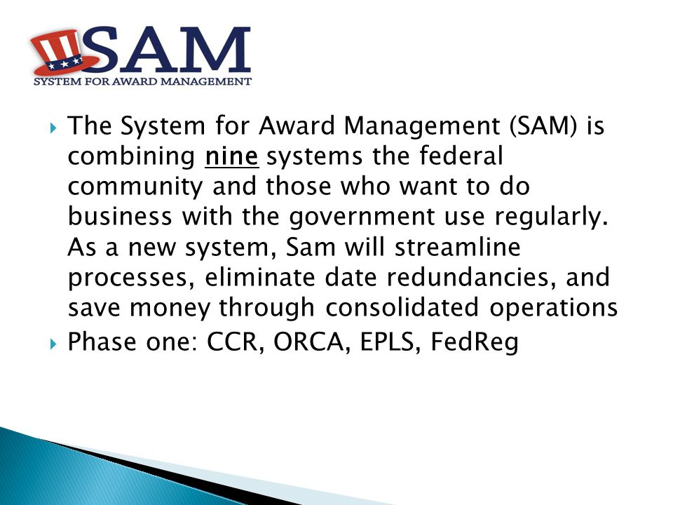  The System for Award Management (SAM) is combining nine systems the federal community and those who want to do business with the government use regularly.