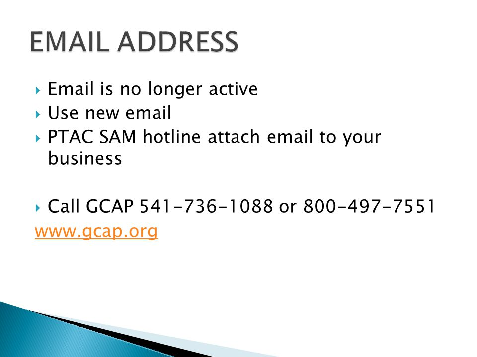 Email is no longer active  Use new email  PTAC SAM hotline attach email to your business  Call GCAP 541-736-1088 or 800-497-7551 www.gcap.org