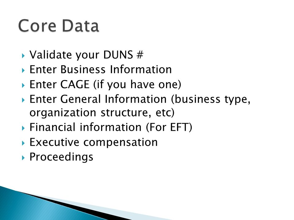 Validate your DUNS #  Enter Business Information  Enter CAGE (if you have one)  Enter General Information (business type, organization structure, etc)  Financial information (For EFT)  Executive compensation  Proceedings