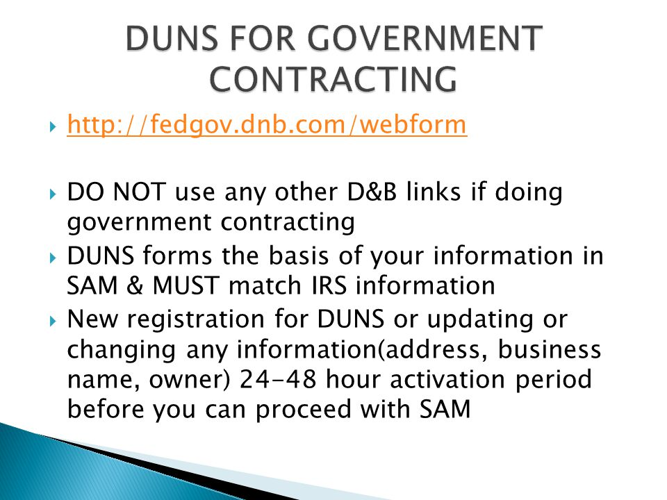  http://fedgov.dnb.com/webform http://fedgov.dnb.com/webform  DO NOT use any other D&B links if doing government contracting  DUNS forms the basis of your information in SAM & MUST match IRS information  New registration for DUNS or updating or changing any information(address, business name, owner) 24-48 hour activation period before you can proceed with SAM