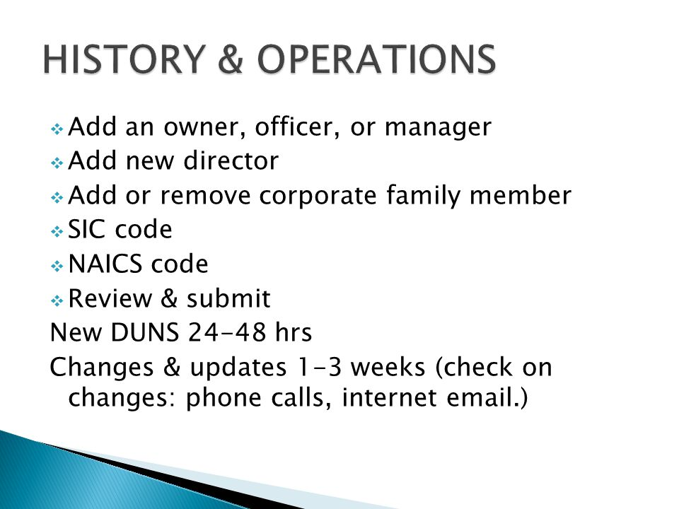  Add an owner, officer, or manager  Add new director  Add or remove corporate family member  SIC code  NAICS code  Review & submit New DUNS 24-48 hrs Changes & updates 1-3 weeks (check on changes: phone calls, internet email.)