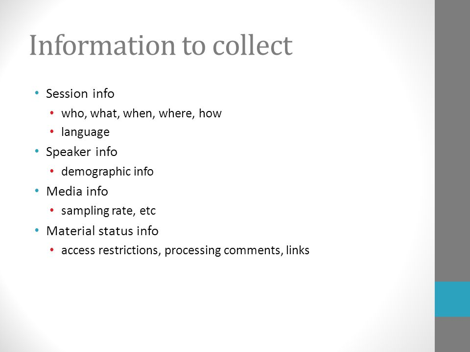 Information to collect Session info who, what, when, where, how language Speaker info demographic info Media info sampling rate, etc Material status info access restrictions, processing comments, links