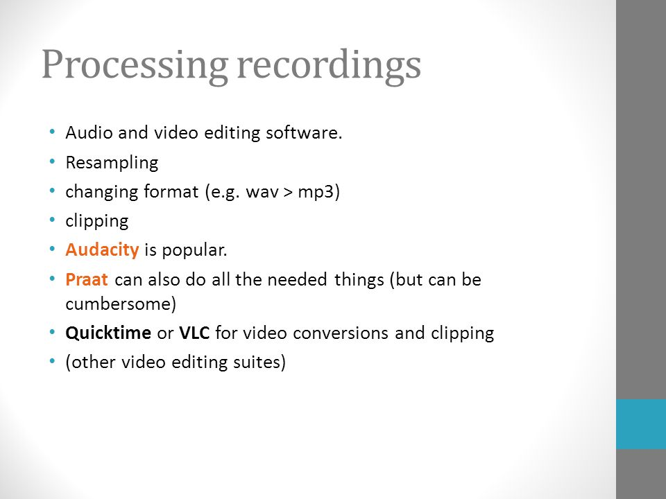 Processing recordings Audio and video editing software. Resampling changing format (e.g. wav > mp3) clipping Audacity is popular. Praat can also do al