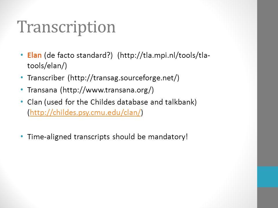 Transcription Elan (de facto standard ) (http://tla.mpi.nl/tools/tla- tools/elan/) Transcriber (http://transag.sourceforge.net/) Transana (http://www.transana.org/) Clan (used for the Childes database and talkbank) (http://childes.psy.cmu.edu/clan/)http://childes.psy.cmu.edu/clan/ Time-aligned transcripts should be mandatory!