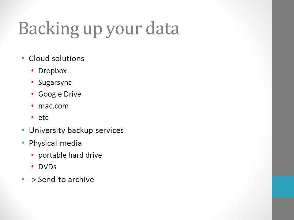 Backing up your data Cloud solutions Dropbox Sugarsync Google Drive mac.com etc University backup services Physical media portable hard drive DVDs -> Send to archive
