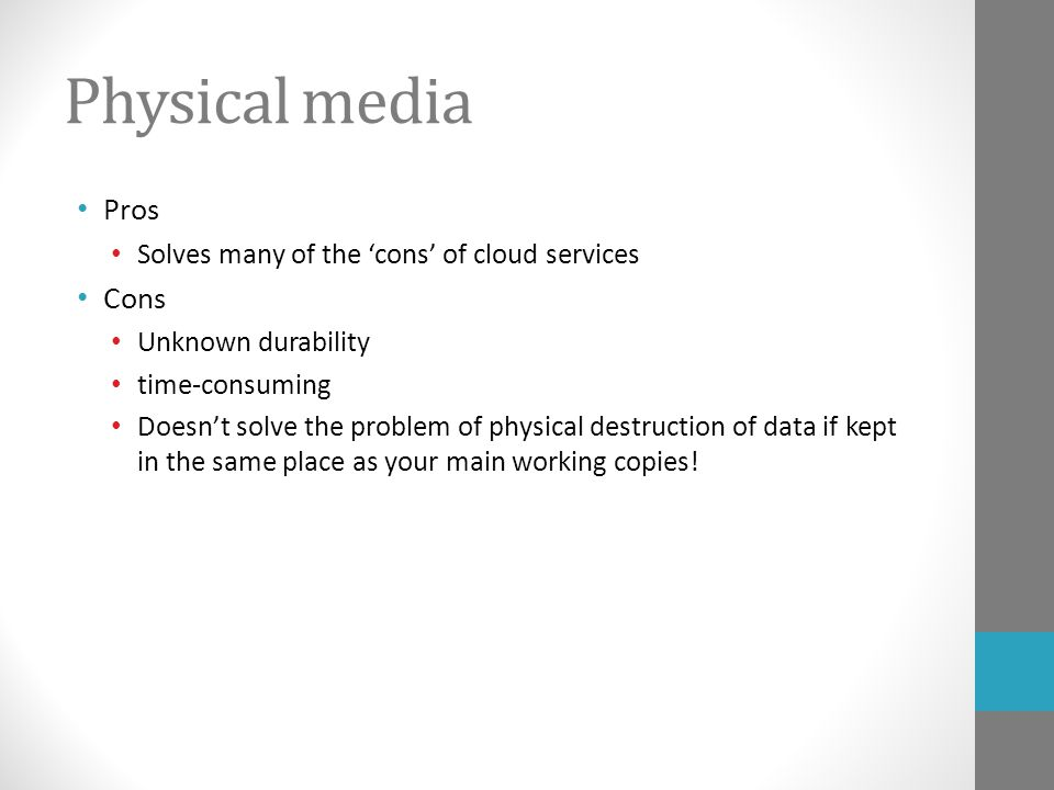 Physical media Pros Solves many of the 'cons' of cloud services Cons Unknown durability time-consuming Doesn't solve the problem of physical destruction of data if kept in the same place as your main working copies!
