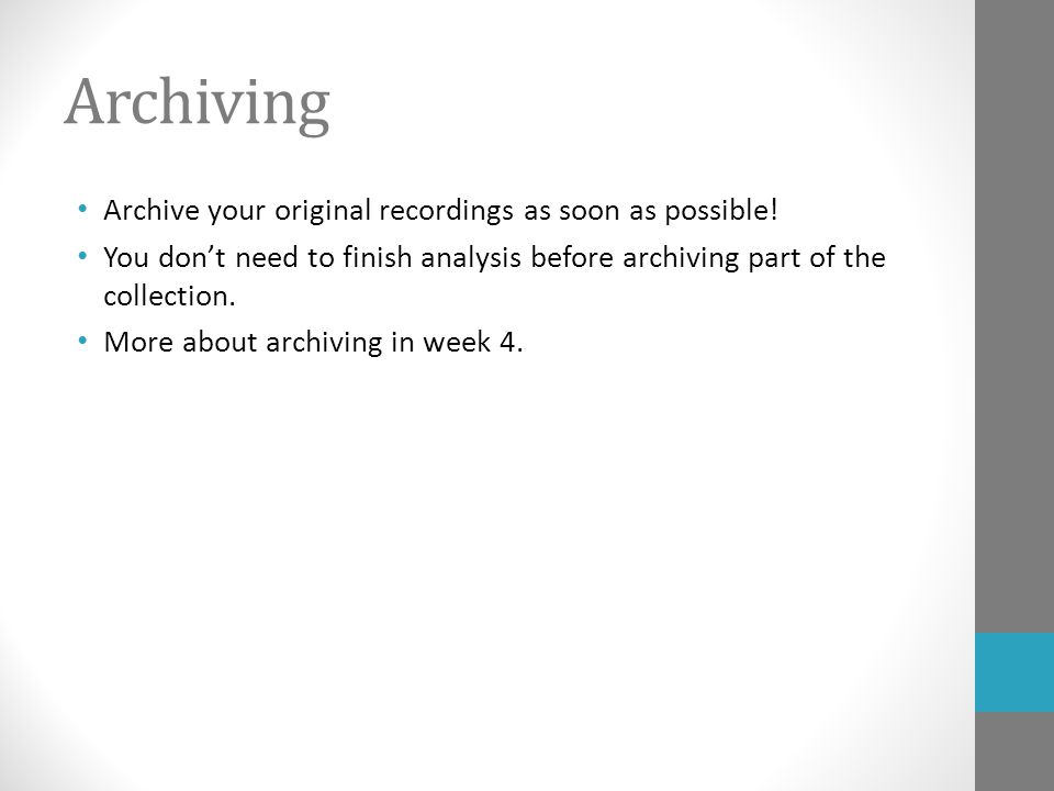 Archiving Archive your original recordings as soon as possible! You don't need to finish analysis before archiving part of the collection. More about
