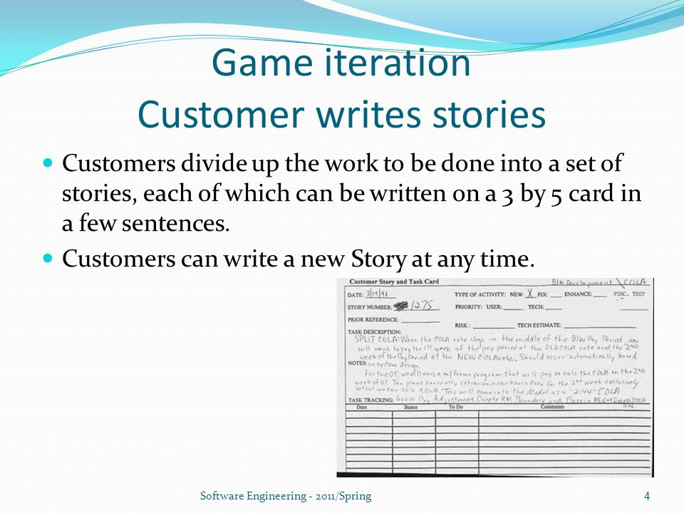 Game iteration Customer writes stories Customers divide up the work to be done into a set of stories, each of which can be written on a 3 by 5 card in a few sentences.