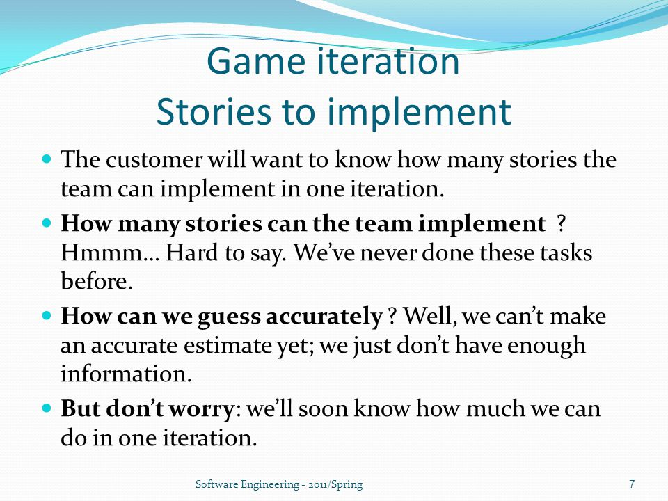 Game iteration Stories to implement The customer will want to know how many stories the team can implement in one iteration.