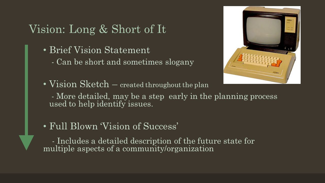 Vision: Long & Short of It Brief Vision Statement - Can be short and sometimes slogany Vision Sketch – created throughout the plan - More detailed, ma