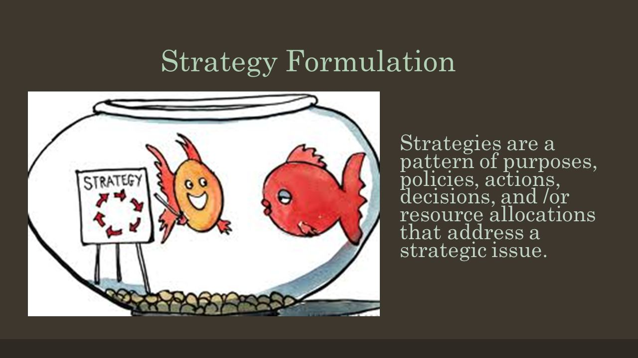 Strategy Formulation Strategies are a pattern of purposes, policies, actions, decisions, and /or resource allocations that address a strategic issue.