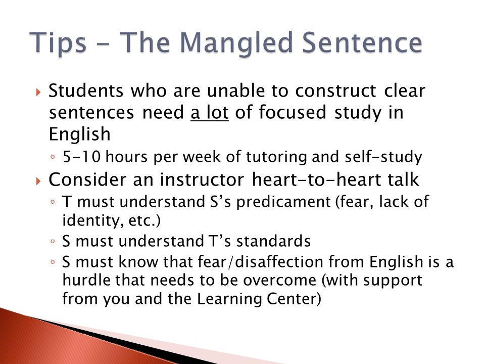  Students who are unable to construct clear sentences need a lot of focused study in English ◦ 5-10 hours per week of tutoring and self-study  Consider an instructor heart-to-heart talk ◦ T must understand S's predicament (fear, lack of identity, etc.) ◦ S must understand T's standards ◦ S must know that fear/disaffection from English is a hurdle that needs to be overcome (with support from you and the Learning Center)