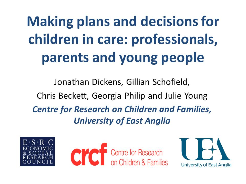 Making plans and decisions for children in care: professionals, parents and young people Jonathan Dickens, Gillian Schofield, Chris Beckett, Georgia Philip and Julie Young Centre for Research on Children and Families, University of East Anglia