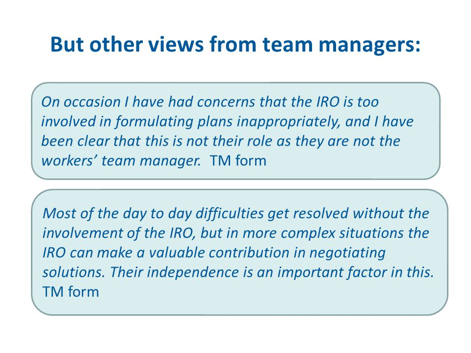 But other views from team managers: Most of the day to day difficulties get resolved without the involvement of the IRO, but in more complex situations the IRO can make a valuable contribution in negotiating solutions.