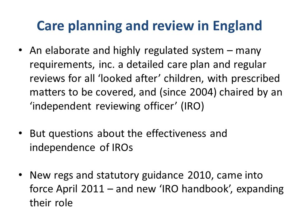 Care planning and review in England An elaborate and highly regulated system – many requirements, inc.