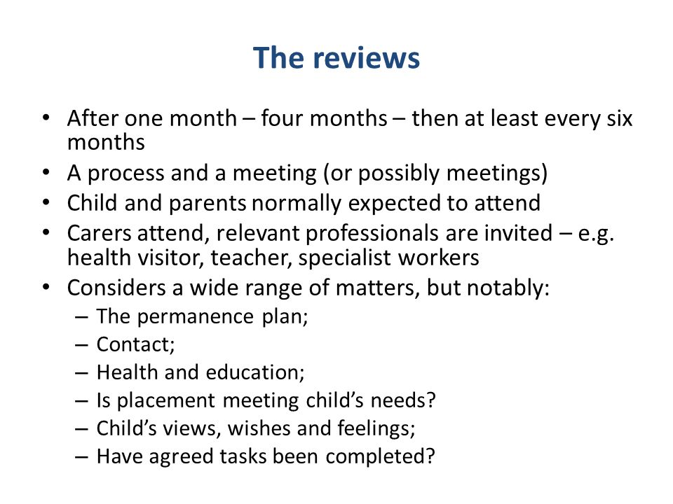 The reviews After one month – four months – then at least every six months A process and a meeting (or possibly meetings) Child and parents normally expected to attend Carers attend, relevant professionals are invited – e.g.