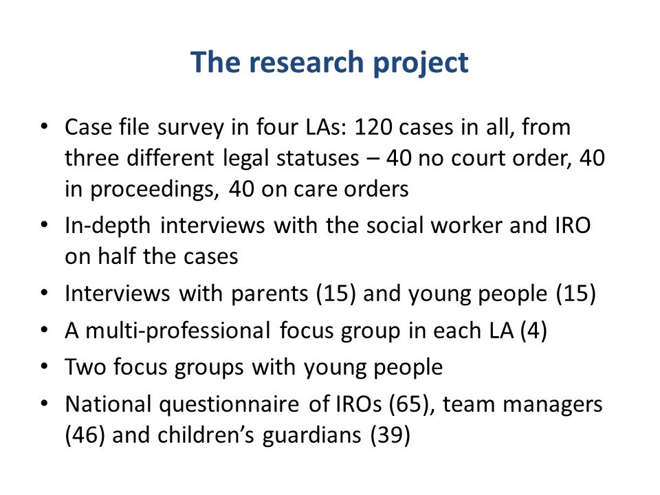 The research project Case file survey in four LAs: 120 cases in all, from three different legal statuses – 40 no court order, 40 in proceedings, 40 on care orders In-depth interviews with the social worker and IRO on half the cases Interviews with parents (15) and young people (15) A multi-professional focus group in each LA (4) Two focus groups with young people National questionnaire of IROs (65), team managers (46) and children's guardians (39)
