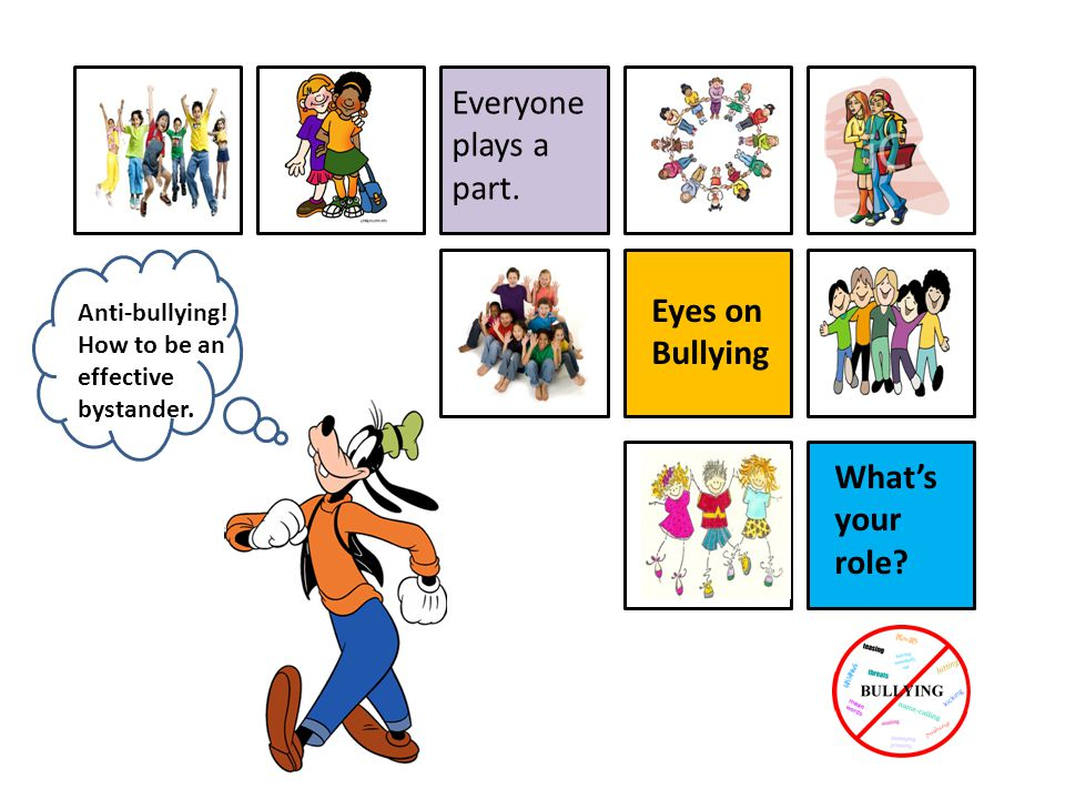 What's your role? Eyes on Bullying Everyone plays a part. Anti-bullying! How to be an effective bystander.