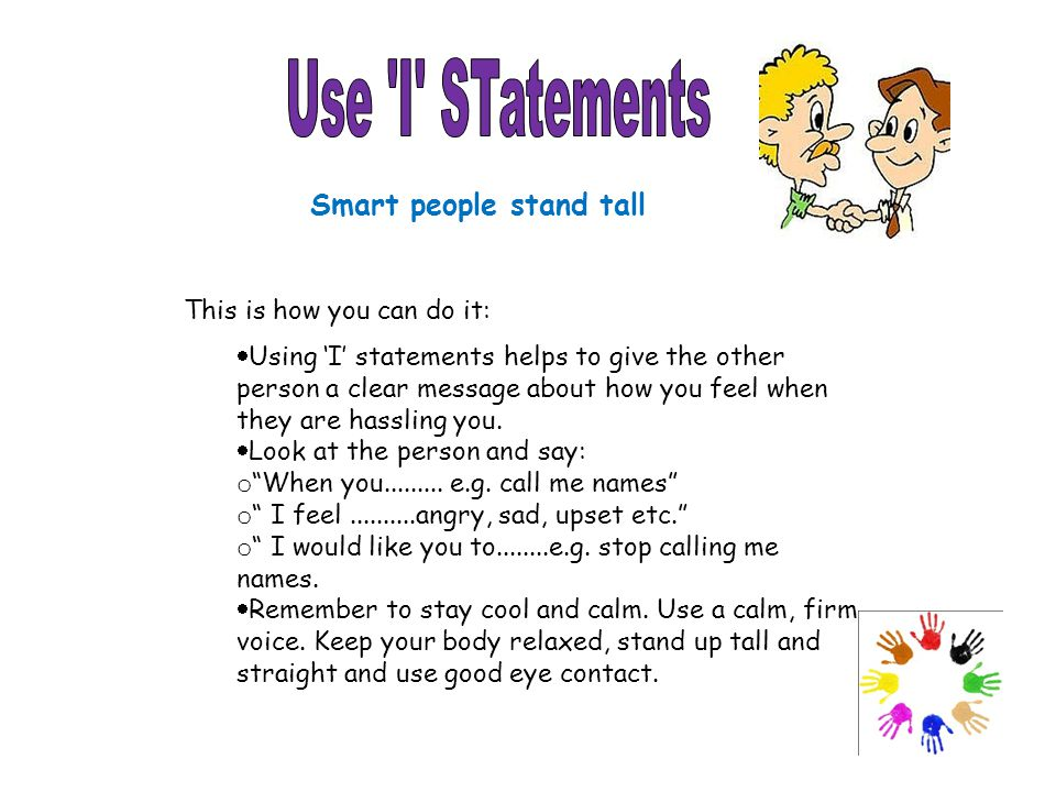 This is how you can do it:  Using 'I' statements helps to give the other person a clear message about how you feel when they are hassling you.  Look