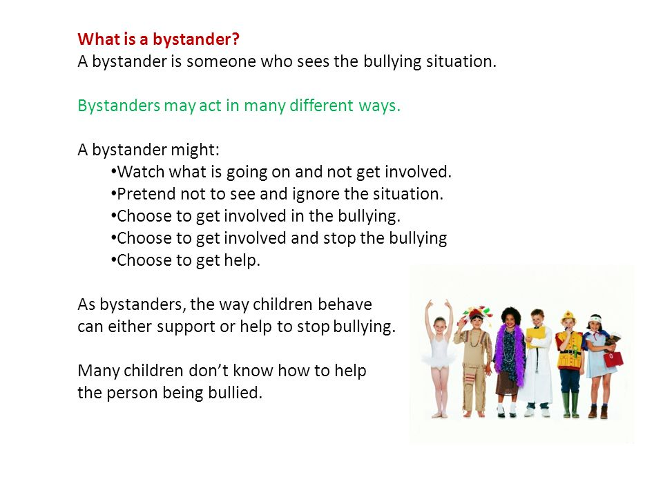 What is a bystander? A bystander is someone who sees the bullying situation. Bystanders may act in many different ways. A bystander might: Watch what
