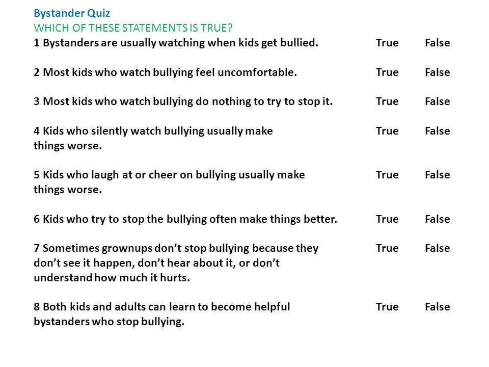 Bystander Quiz WHICH OF THESE STATEMENTS IS TRUE? 1 Bystanders are usually watching when kids get bullied. True False 2 Most kids who watch bullying f