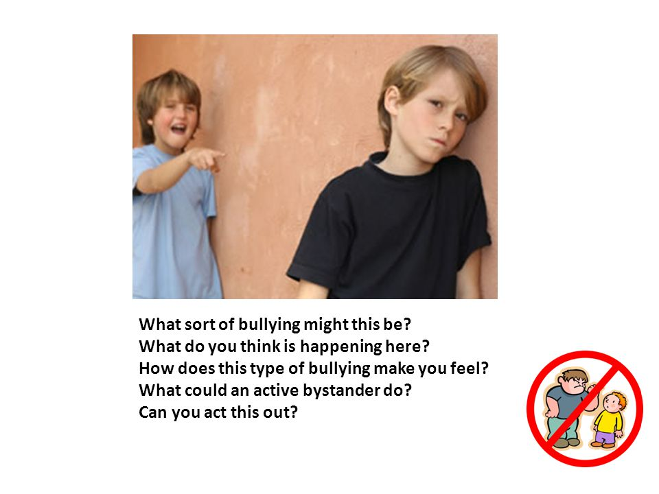 What sort of bullying might this be? What do you think is happening here? How does this type of bullying make you feel? What could an active bystander