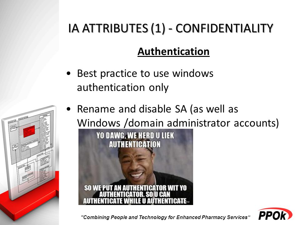 Combining People and Technology for Enhanced Pharmacy Services IA ATTRIBUTES (1) - CONFIDENTIALITY Authentication Best practice to use windows authentication only Rename and disable SA (as well as Windows /domain administrator accounts)