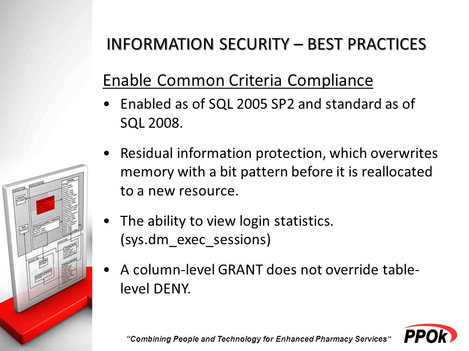 Combining People and Technology for Enhanced Pharmacy Services INFORMATION SECURITY – BEST PRACTICES Enable Common Criteria Compliance Enabled as of SQL 2005 SP2 and standard as of SQL 2008.