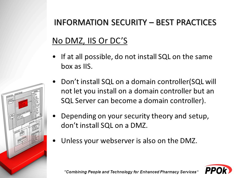 Combining People and Technology for Enhanced Pharmacy Services INFORMATION SECURITY – BEST PRACTICES No DMZ, IIS Or DC'S If at all possible, do not install SQL on the same box as IIS.