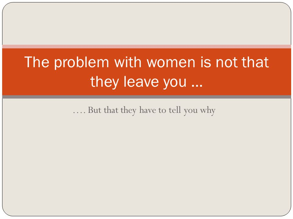 …. But that they have to tell you why The problem with women is not that they leave you …